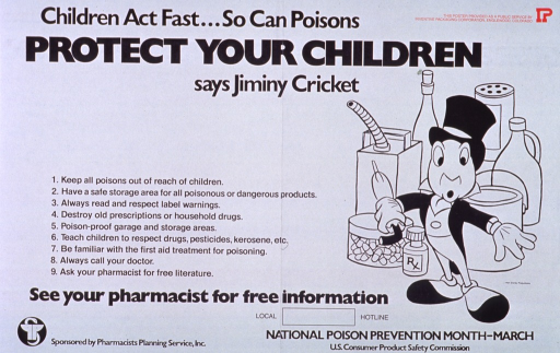 <p>White poster with black and red lettering.  Title at top of poster.  One sponsor statement in upper right corner of poster.  Visual image on right side of poster below title.  Image is an illustration of the Disney character Jiminy Cricket standing in front of an array of pills and dangerous chemicals.  Left side of poster features text of 8 steps to prevent poisoning.  Note below text.  Additional sponsor information in lower left corner, publisher information in lower right corner.</p>