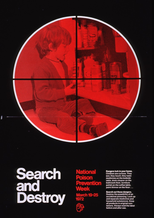 <p>Black poster with white and red lettering.  Upper portion of poster dominated by visual image.  Image is a reproduction of a photo showing a child sitting on the floor in front of a cabinet full of chemicals.  The photo is tinted red and cross hairs are superimposed on the photo, giving the effect of looking through a rifle sight.  Title below image in lower left corner.  Note in lower center.  Caption in lower right corner urges reader to search home for dangerous substances and lock them away from children.</p>
