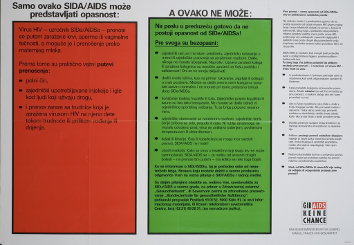 <p>White poster, divided into three sections, the first two sections being encased in orange and green boxes respectively.  The first box list the modes of transmission of HIV, and the second, headed with &quot;A ovako ne moze&quot;,  lists ways, including touching or co-habitating with a person living with HIV, in which you cannot get HIV.  The third section, black type set against the white background, lists preventive measures.  The address and telephone number of the Bundeszentrale fur Gesundheitliche Aufklarung is listed at the bottom of the central green section. Das Bundesministerium fur Jugend, Familie, Frauen, und Gesundheit is listed in the lower right corner beneath &quot;Gib AIDS keine Chance&quot;.  In the lower right corner is &quot;serbokroatisch&quot;, this poster being reproduced in other languages.</p>