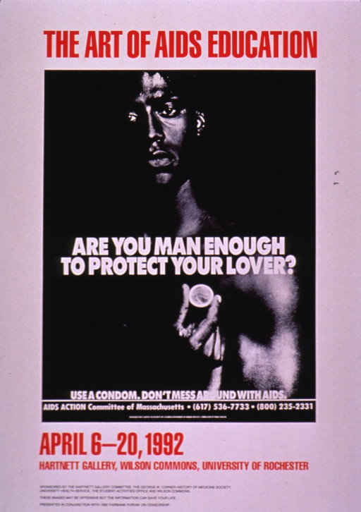 <p>Predominantly white poster with multicolor lettering announcing an exhibit held Apr., 1992 at the Univ. of Rochester.  Title at top of poster.  Visual image is a reproduction of a b&amp;w poster published by the AIDS Action Committee of Massachusetts stressing condom use for AIDS prevention; the title for this poster is &quot;Are you man enough to protect your lover.&quot;  Exhibit dates, location, and sponsors listed below image.  Note at bottom of poster.</p>