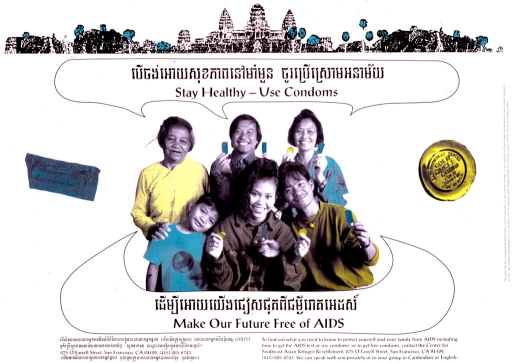 <p>White poster with black lettering, illustrated with a black and white photograph, partially colored green and yellow, of a group of Cambodian-Americans, some of whom hold unopened condoms.  The title, which is given in both English and Cambodian, is set in dialog bubbles above and below the group of people.  Unopened condoms, colored green and yellow respectively, appear on either side of the group.  Lengthy caption in both languages below photo.  At the top of the poster is a partially colored print of a Cambodian temple.  At the bottom appear the address and telephone number of the Center for Southeast Asian Refugee Resettlement.</p>