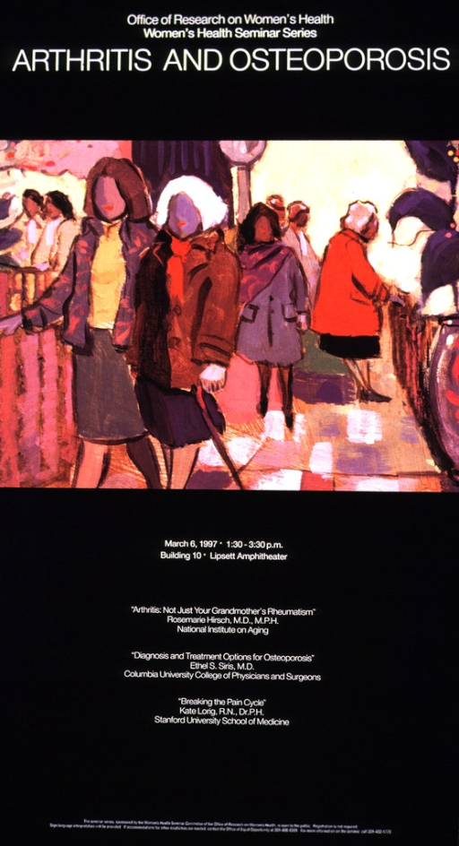 <p>An abstract picture of women walking, talking in groups, etc.  The remainder of the poster gives the date, time, and location of the seminar, and it lists the topics and speakers.  The list includes: &quot;Arthritis: not just your grandmother's rheumatism&quot;, Rosemarie Hirsch, M.D., M.P.H., NIA; &quot;Diagnosis and treatment options for osteoporosis&quot;, Ethel S. Siris, M.D., Columbia University College of Physicans and Surgeons; &quot;Breaking the pain cycle&quot;, Kate Lorig, R.N., Dr.P.H., Stanford University School of Medicine.</p>