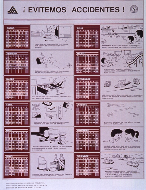 <p>Mauve, burgundy, and white poster with black and white lettering.  Title at top of poster, along with publisher's and one sponsor's logos.  Space below title is four separate columns, two of which feature monthly calendars.  The other two columns feature illustrations and text about methods for avoiding accidents.  Methods include checking electric cords for shorts, keeping firearms in a secure place, obeying road signs, teaching children to look both ways before crossing streets, etc.  Three agencies subordinate to publisher listed in lower left corner.</p>