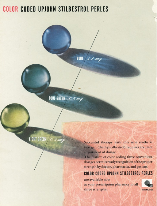 <p>Advertisement from an issue of Scope magazine designed by graphic designer Lester Beall. Text at top of cover reads: Color coded Upjohn stilbestrol perles. In the center of the page are three graphic images of circles/ovals labelled from bottom to top: light green  0.1 mg, blue-green 0.5 mg, blue 1.0 mg with a thin black line running across all three images;  accompanying text printed on a pink background with white chalk on it, on the right side of the page reads: Successful therapy with this new synthetic estrogen (diethylstilbestrol) requires accurate adjustment of dosage. The feature of color coding three convenient dosages permits ready recognition of the proper strength by doctor, pharmacist, and patient. [in bold type is the line] Color coded Upjohn stilbestrol perles [continues in regular type] are available now at your prescription pharmacy in all three strengths. On right side of the text is a small image in a white square, of the circle and portion of the oval coming out of it with text in bold type underneath it reading: original size.</p>