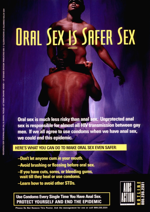 <p>Color photograph with yellow and white lettering.  The photograph shows two partially clothed men, one standing and facing the camera, the other kneeling in front of the other man, his back to the camera and the back of his head held by the leather-gloved hand of the other man.  The word &quot;is&quot; in the title text &quot;Oral sex is safer sex&quot; is underscored; &quot;Here's what you can do to make oral sex even safer:&quot; is highlighted in a yellow box; and the four suggestions for safer oral sex are bullet points set in yellow print against the photograph and black background.  The logo and telephone number of AIDS Action Committee appear at the bottom, along with a request that the poster not be removed.</p>