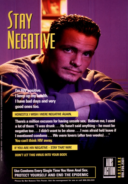 <p>Photograph of a man, his arms crossed before him, facing the camera.  The lettering is printed in white and yellow, with &quot;Honestly, I wish I were negative again&quot; and &quot;If you are HIV negative, stay that way&quot; highlighted in yellow boxes.  The logo and telephone number of AIDS Action Committee appear at the bottom, along with a request that the poster not be removed.</p>