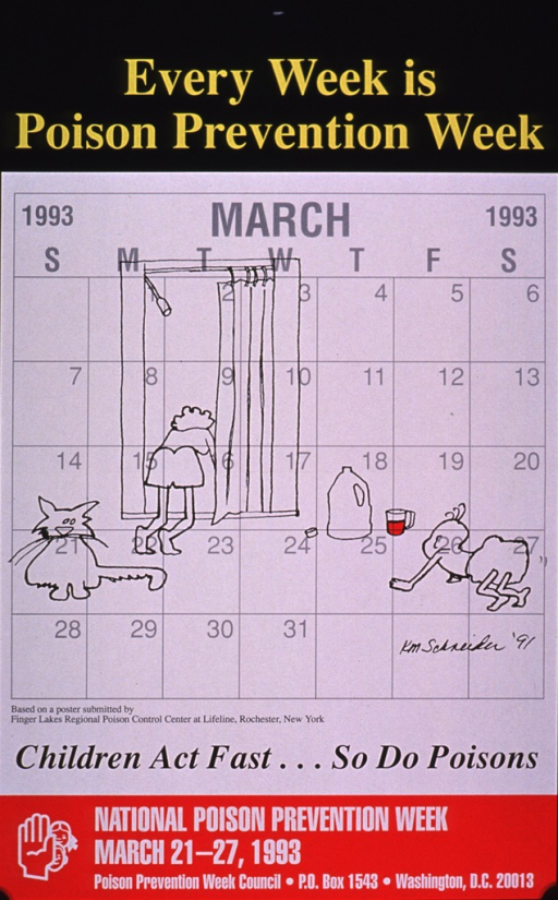 <p>Title in yellow against a black background at the top of the poster and information about National Poison Prevention Week in white against a red background at the bottom. The visual consists of a calendar of March 1993 as the background and a drawing of a woman leaning out of a window, possibly talking to a neighbor, a cat to the left of the window, an open plastic jug containing a cleaning prouduct sitting on the floor, a measuring cup with liquid beside the jug, and a baby crawling towards the jug and measuring cup.The picture caption is below the visual in black lettering.</p>