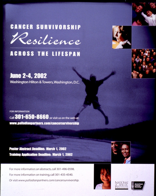 <p>Two-sided poster. The first side has a faded blue background with a scene in shades of black and gray showing the back of a young man as he leaps in the air, spreading his arms out, traveling down a road. Along the side are several group and single shots of people, young and old, couples and individuals, representing cancer survivors from all age groups and walks of life. The details of the conference are given along the left side in white print. The back of the poster is divided into four parts, placed in such a way that the poster could be folded into half and half again, forming a &quot;book&quot;. One section repeats the visual from the front and lists the itinerary of the congress, including speakers and topics. The section beside it is text describing the purpose of the conference, request for abstracts and participants. The top sections consist of one side with the address of Palladian Partners, Inc. placed to look like a return address and the other section shows a map and gives information regarding the location and contact information. Both the front of the poster and the map section of the back of the poster have the logos for the National Cancer Institute and the American Cancer Society.</p>