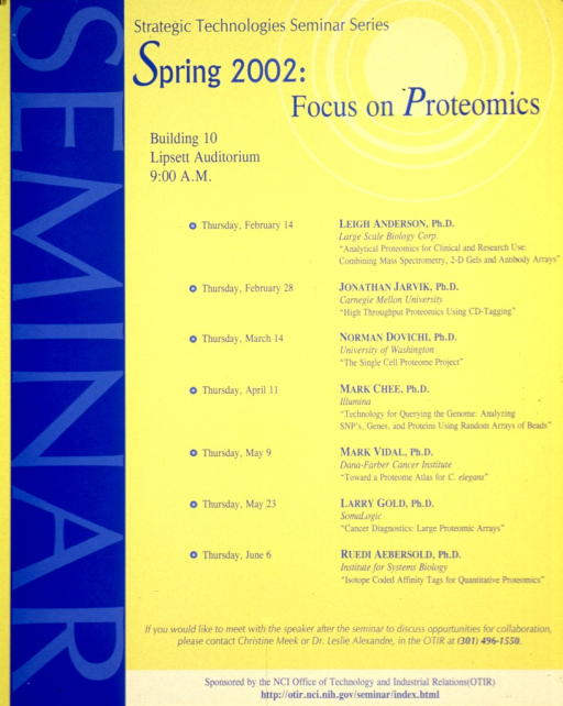 <p>Yellow poster with wide blue band going up the left side with &quot;Seminar&quot; in a fainter blue. Details regarding the seminar are given along with a list of speakers and topics. The topics include: analytical proteomics for clinical and research use: combining mass spectrometry, 2-D gels and antibody arrays; high throughput proteomics using CD-tagging; single cell proteome project; technology for querying the genome: analyzing SNP's, genes, and proteins using random arrays of beads; toward a proteome atlas for C. elegans; cancer diagnostics: large proteomic arrays; and isotope coded affinity tags for quantitative proteomics.</p>