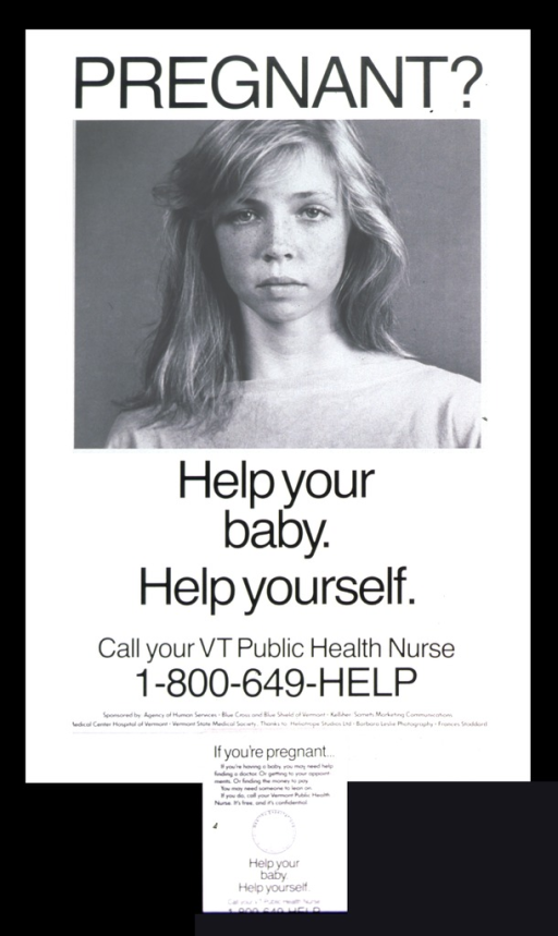 <p>Visual motif: Photograph of a teenage girl.  A pad is attached to the bottom of the poster with a tearoff sheet that reads: If you're having a baby, you may need help finding a doctor.  Or gettting to your appointments.  Or finding the money to pay.  You may need someone to lean on.  If you do, call your Vermont Public Health Nurse.  It's free and confidential.</p>