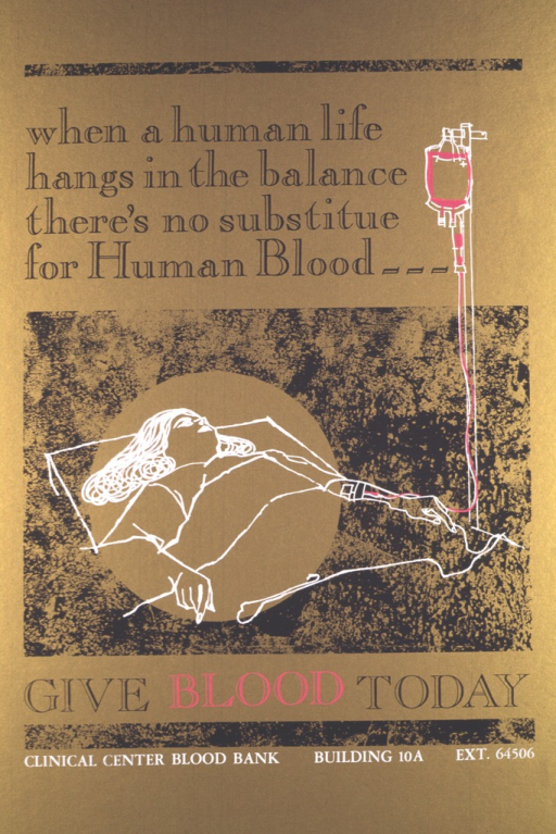 <p>The poster shows the outline of a female patient lying in a hospital bed being given blood.  The outline of the patient is in white, the blood bag and IV are in bright pink, and the word &quot;blood&quot; is also in bright pink.  The remainder of the poster is done in black against a gold background.  The place for donating blood is listed as the Clinical Center Blood Bank, and a phone number is given for further information.</p>