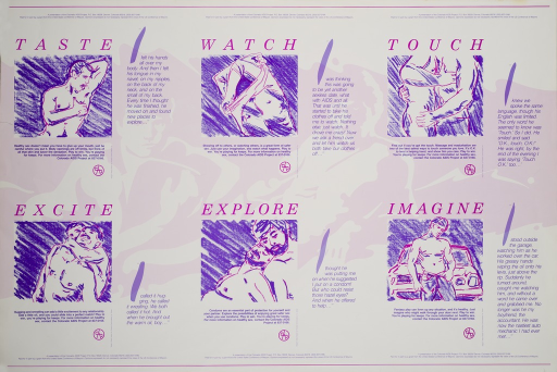 <p>White and pale rose poster with fuchsia and purple lettering.  Poster is a series of six vignettes, one for each title word.  Below each word are purple and fuchsia line drawings of men licking, undressing, caressing, wrestling, embracing, and posing.  To the right of each drawing is a partial narration of the sexual satisfaction derived from the act.  Below each drawing is a caption about the act as a healthy and safe expression of sexuality.  Either above or below, each vignette has a statement of sponsorship.  The background for the entire poster has a reverse image of two men reclining together.  It appears that the poster could be divided into six separate posters.</p>