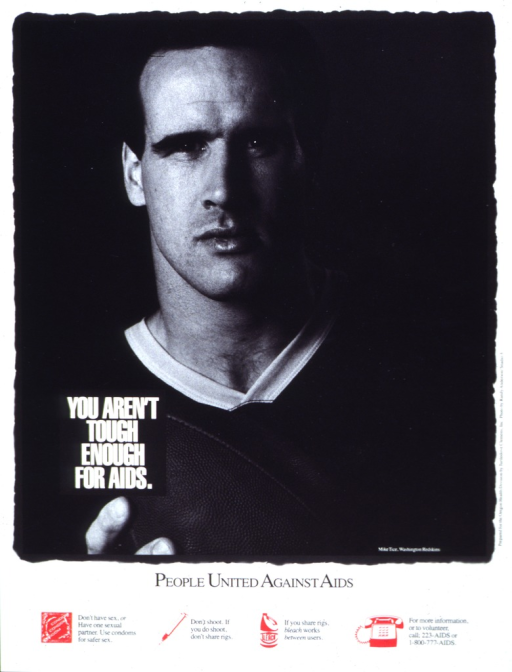 <p>White poster with black and white lettering, illustrated by a black and white photograph of Mike Tice of the Washington Redskins.  Tice faces the camera and holds a football in one hand.  At the bottom of the poster are four red icons:  a condom, a syringe, a bottle of bleach, and a telephone.  Next to the first three icons are messages relating to safer sex and drug use.  Next to the telephone are two telephone numbers and a request for volunteers.</p>