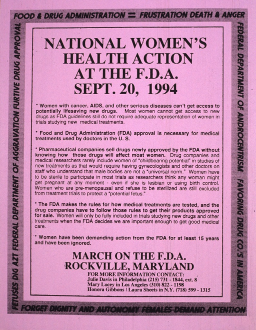 <p>Purple flyer with no illustrations.  A central compartment of text, with four bullet points: 1) Women with cancer, AIDS, and other serious diseases can't get access to potentially lifesaving drugs ... ; 2) Food and Drug Administration (FDA) approval is necessary for medical treatments used by doctors in the U.S. ; 3) Pharmaceutical companies sell drugs newly approved by the FDA without knowing how those drugs will affect most women ... ; 4) The FDA makes rules for how medical treatments are tested, and the drug companies have to follow those rules to get their products approved for sale ... ; 5) Women have been demanding action from the FDA for at least 15 years and have been ignored.  This compartment is surrounded by a light gray border of text that satirizes the F.D.A. name with three-word names and phrases starting with the same initials (e.g. &quot;Federal Department of Androcentrism&quot;).  Contact names and telephone numbers of people in three states are listed.</p>