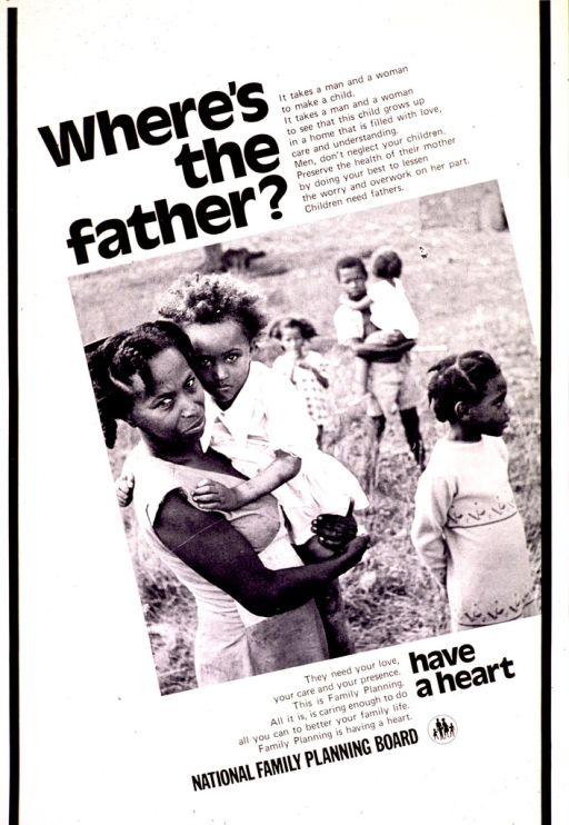 <p>White poster with black lettering.  Title near top of poster.  Additional text discusses children needing two parents.  It also encourages men to care for their children and use family planning methods.  Visual image is a b&amp;w photo reproduction showing a woman and five children.  Note below photo.  Publisher information near bottom of poster.</p>