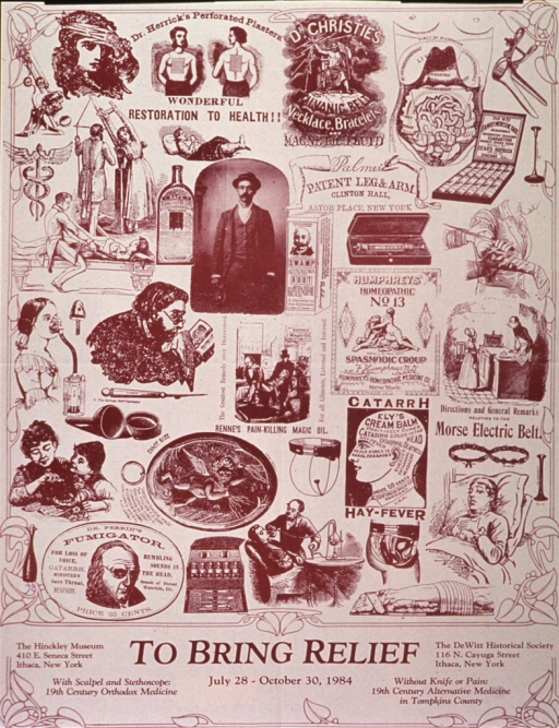 <p>Tan poster with brown lettering announcing exhibits, July - Oct. 1984.  Dominant image on poster is a montage of old advertisements for patent medicines and medical devices.  Most ads are line drawings but there is one early photograph reproduced on poster.  All textual information at bottom of poster.  Border of poster features a leaf motif.  Verso of poster describes the historical context for the exhibits.</p>