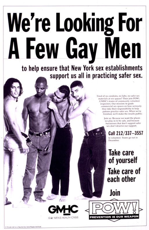 <p>Black and white poster illustrated with a photograph of four shirtless men standing in a group.  To the left of the photograph is a description of the GMHC's drive to enlist volunteers to join POW! (Prevention is Our Weapon), a team of community volunteers working to evaluate safe sex practices in commercial sex spaces.  The telephone number to call to volunteer is given.  The logo of POW! appears at the bottom.</p>