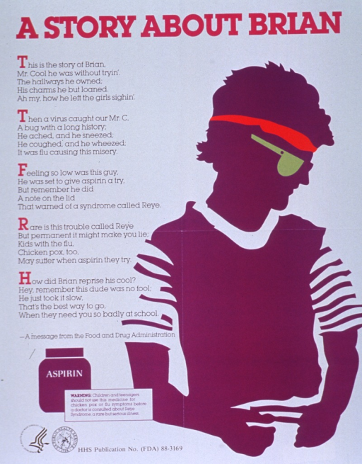 <p>White poster with fuchsia and black lettering.  Title at top of poster.  Visual image is a silhouette of a young man and an illustration of a bottle of aspirin.  Left side of poster dominated by a poetic text, telling how Brian thought about taking aspirin when he had the flu until he remembered seeing a warning about the connection between aspirin and Reye syndrome.  A prose warning label is superimposed on the aspirin bottle as well.  Logos for HHS and PHS in lower left corner.</p>