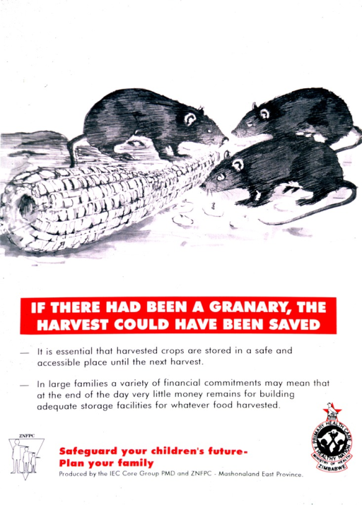 <p>Predominantly white poster with multicolor lettering.  Upper portion of poster features visual image, an illustration of three rodents nibbling at an ear of corn.  Title below illustration.  Text below title stresses the need to properly store harvested crops and that the expenses of a large family may impede building a storage facility.  Publisher logo in lower left corner.  Note and publisher information at bottom of poster.  Logo for Zimbabwe Ministry of Health in lower right corner.</p>