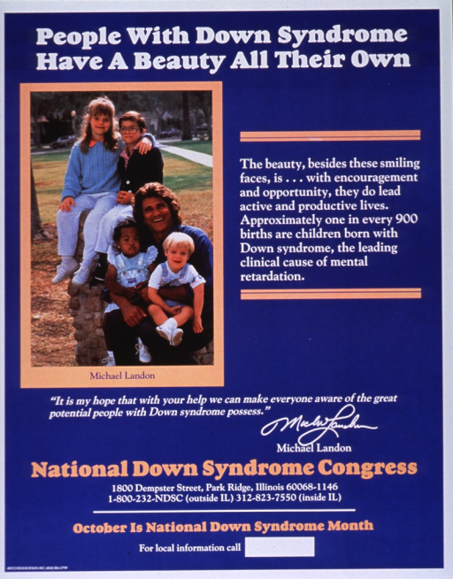 <p>Predominantly blue poster with orange lettering.   Title at top of poster.  Caption below title on right side of poster.  Visual image, on left side of poster, is a reproduction of a color photo featuring actor Michael Landon, surrounded by four children with Down syndrome.  Quote from Landon below photo stresses the need for awareness of the potential of people with Down syndrome.  Publisher information below quote.  Note at bottom of poster.</p>