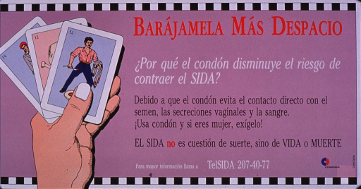 <p>Predominantly purple poster with multicolor lettering.  All text on right side of poster.  Title at top.  Caption below explains that a condom helps avoid contact between semen, vaginal secretions, and blood.  It also urges using a condom or if a woman, insisting on condom use.  Note states that AIDS is not a question of luck, but of life or death.  Publisher information in lower right corner.  Visual image is an illustration of a hand holding three playing cards.  The top card bears a picture of a man; the others appear to depict a skull and crossbones and a woman.</p>