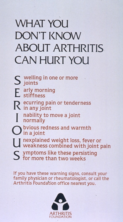 <p>White poster with green and gold lettering.  Title at top of poster.  Poster dominated by text listing seven symptoms of arthritis and creating the mnenomic SERIOUS.  Symptoms are swelling in joint(s), early morning stiffness, recurring pain in a joint, inability to move a joint, obvious redness and warmth, unexplained weight loss, fever, or weakness, symptoms persisting for two or more weeks.  Note below urges reader to consult a doctor if warning signs present.  Publisher name and logo at bottom of poster.</p>