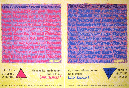 <p>Multi-colored poster with a yellow background.  The poster is divided in half by a white line into a section on the left that addresses lesbians and a section on the right that addresses gay men.  Each side has a box filled with thirteen sentences that each end in, on the left side, &quot;hat einen Freundin,&quot; and on the right side, &quot;hat einen Freund.&quot;  Beneath the box on the left side is a pink triangle and a telephone number for lesbians to call, and on the right side a blue triangle inside of which are two drawn male faces and a different telephone number for gay men to call.  At the bottom of each section is the same address, Kulmer Str. 20A 1000 Berlin 30, and different hours of operation.</p>