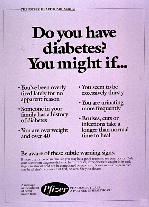 <p>White poster with black lettering.  Series information at top of poster.  Title below series information.  Poster is all text, listing several common symptoms of diabetes and encouraging a visit to the doctor if positive for a few of the symptoms.  Publisher information at bottom of poster.</p>