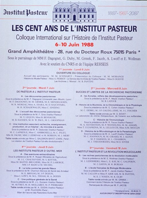 <p>White poster with blue and red lettering announcing conference, June 1988.  Also lists dates, location, sponsors, phone number for information, and free admission.  Line drawing of Institute at top of poster.  Title directly below drawing.  Themes for the five days of the conference include:  Opening; About Pasteur at the Institute; Success and limits of 'Pastorienne' research; Pasteur Institutes overseas; and the Institute and the molecular revolution.  Individual talks, speakers, and round table discussions also listed.</p>