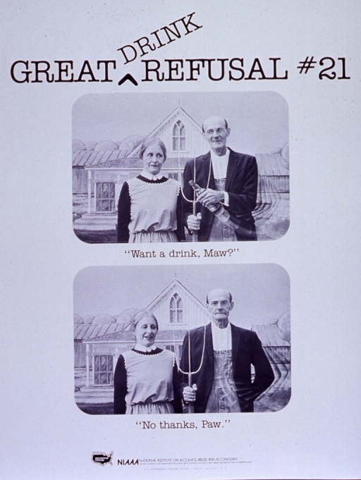 <p>White poster with black lettering.  Title at top of poster.  Visual images are b&amp;w photo reproductions that parody Grant Wood's &quot;American gothic.&quot;  In the top photo, the man offers a bottle to the woman.  In the bottom photo, the man hides the bottle behind his back.  One phrase of caption below each photo.  Publisher information at bottom of poster.</p>