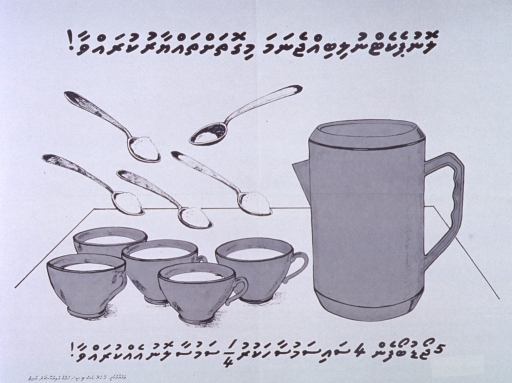 <p>White poster with black lettering.  All text in Thaana script.  Some text at top of poster.  Visual image is an illustration featuring a pitcher, five cups of liquid, and five spoons.  Four of the spoons are full of a powder, possibly salt or sugar.  The fifth is only partially full and set at a different angle from the others.  The proportions of liquid and powders are suggestive of a homemade rehydration solution.  Additional text at bottom of poster.</p>