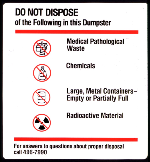 <p>Items not allowed in the dumpster are medical pathological waste, chemicals, large metal containers (empty or partially filled), and radioactive material.  Each item has a symbol to the left of it, with the circle and slash on top of the symbol.  A phone number is given for questions about proper disposal.</p>
