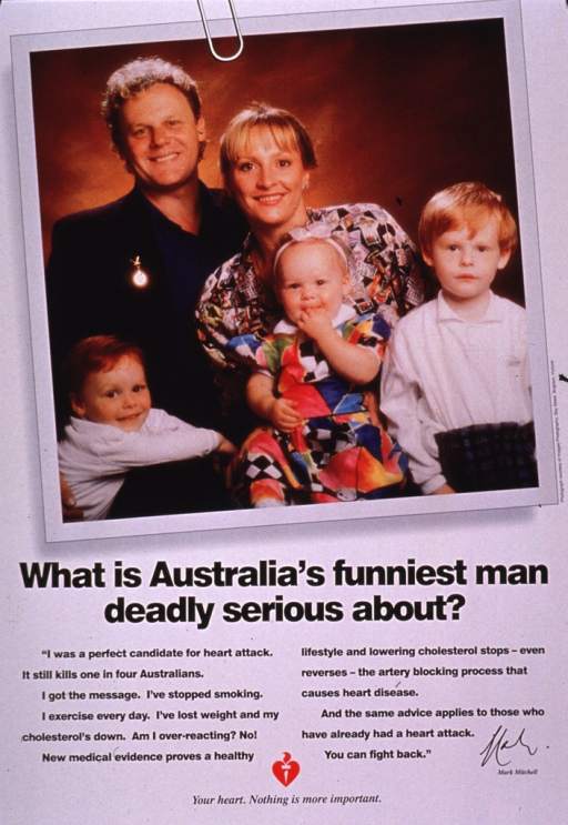 <p>Predominantly white poster with black lettering.  Visual image is a color photo reproduction featuring Mark Mitchell, an Australian comedic actor, and his family.  Title below photo.  Lengthy caption below title describes lifestyle changes Mitchell made to prevent having a heart attack.  Publisher logo and note at bottom of poster.</p>