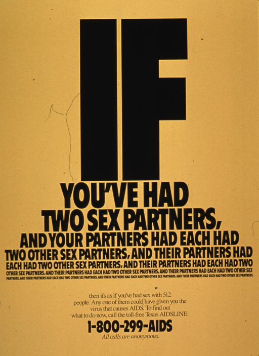 <p>Bright yellow poster with black lettering.  Poster is all text.  Font size and spacing of words arranged to suggest a pyramid.  Title repeats the concept of partners having previous sexual partners many times, finally noting that the effect is like having 512 partners and the high risk of AIDS.  Publisher information at bottom of poster.</p>
