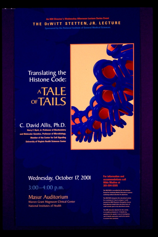 <p>Predominantly blue poster with multicolor lettering announcing lecture by C. David Allis, Oct. 2001.  Series and sponsor information at top of poster.  Visual image may be a representation of histone.  Title and speaker information on left side of poster.  Lecture date, time, and location near bottom of poster.</p>