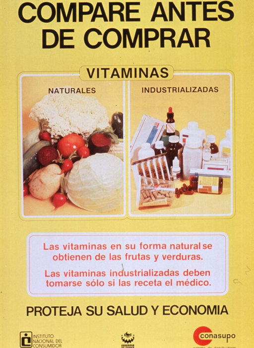 <p>Predominantly bright yellow poster with black and red lettering.  Title at top of poster.  Visual images are color photo reproductions featuring a variety of fruits and vegetables and an assortment of pill bottles, droppers, and packaging.  Caption below photos indicates that vitamins in their natural form come from fruits and vegetables, while manufactured vitamins are only available with a prescription.  Note below caption urges protecting both health and finances.  Publisher and sponsor information at bottom of poster.</p>