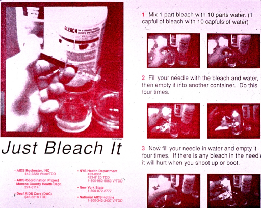 <p>Predominantly white poster with gray and pink lettering.  Visual images are pink-tone photo reproductions depicting the steps involved with disinfecting a syringe using bleach.  Explanatory text accompanies most photos.  Title below largest photo on left side of poster.  Several phone numbers for AIDS-related organizations, many in the area of Rochester, N.Y., listed below title.</p>