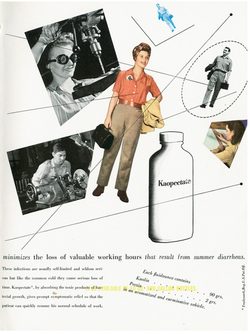 <p>Advertisement from an issue of Scope magazine designed by graphic designer Lester Beall. Images and text depicted against a white background. At the center is a woman wearing a turban on her head, holding a lunch box in her left hand and a jacket in her right hand; to the right of her is a man inside a circle with a lunchbox in his right hand and a jacket in his left hand, he is shown again in blue as a smaller version at the top of the page inside a half-square; on the lower right of the page is  an image of a woman using a T-square; next to her on the page is a bottle of &quot;Kaopectate&quot;; on the left side of the page is a man using machinery; at top left of the page is a woman wearing safety glasses using machinery. There are several thin lines imposed over the images and bisecting one another. Text in black type at the bottom left of the page reads: &quot;minimizes the loss of valuable working hours that result from summer diarrheas. These infections are usually self-limited and seldom serious but like the common cold they cause serious loss of time. Kaopectate, by absorbing the toxic products of bacterial growth, gives prompt symptomatic relief so that the patient can quickly resume his normal schedule of work.&quot; Text on bottom right of the page reads: &quot;Each fluidounce contains, Kaolin ... 90 grs., Pectin ... grs., in an aromatized and carminative vehicle.&quot; In yellow type imposed over the black text &quot;it is available in 10 oz. and gallon bottles.&quot;</p>
