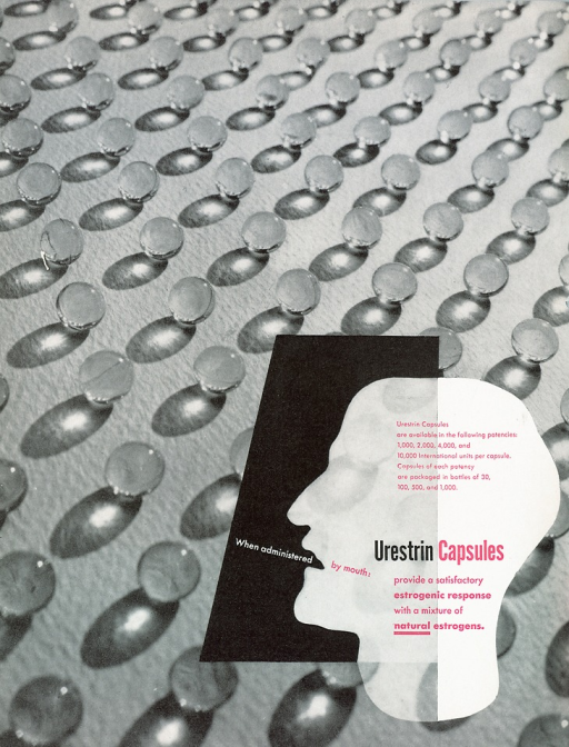 <p>Advertisement from an issue of Scope magazine designed by an unknown graphic designer. Images of capsules appear against a gray background, reflections of light are shown against each capsule.  On the lower right of the page is an image of a profile of a man's head and neck shown in white against the background of capsules. The left side of the head is imposed against a black rectangular shape. Text in white appears to be coming out of the man's mouth, reads: &quot;When adminstered&quot; text continues behind the mouth in pink type: &quot;by mouth: Urestrin Capsules provide a satisfactory estrogenic response with a mixture of natural [word is underlined] estrogens.&quot; At the top of the head is pink text which reads: &quot; Urestrin capsules are available in the following potencies: 1,000, 2,000, 4,000, and 10,000 international units per capsule. Capsules of each potency are packaged in bottles of 30, 100, 500, and 1,000.&quot;</p>