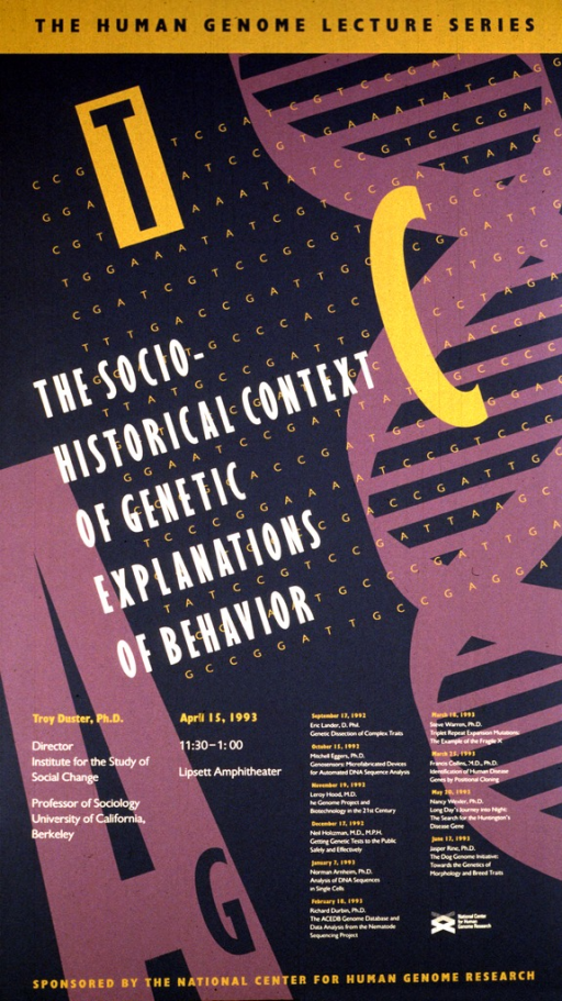 <p>The poster is in tan, gray, and purple, and has the DNA double helix down the right hand side.  The date (Apr. 15, 1993), time, and location of the lecture are listed, as well as the author's position as Director, Institute for the Study of Social Change, and Professor of Sociology, University of California, Berkeley.  Lectures scheduled from Sept. 12, 1992 through June 17, 1993 are also listed.</p>