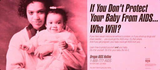 <p>Predominantly white poster with black lettering.  All text on right side of poster.  Lengthy caption discusses risk behaviors that can lead to AIDS and transmitting AIDS between mother and fetus.  Note text presented like a program logo.  Publisher and sponsor information in lower right corner.  Visual image is a b&amp;w photo reproduction featuring a young woman holding a baby.</p>