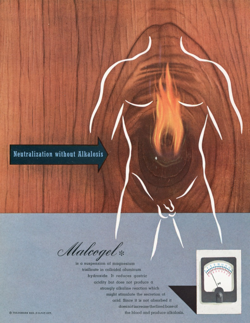 <p>Advertisement from an issue of Scope magazine designed by graphic designer Lester Beall. Image of an outline of a headless male body torso in white, against a wood-paneled background, in the center of the body image is fire burning from the stomach and chest area. On the left side of the page is a black arrow pointing to the body, text in blue type on arrow reads: &quot;Neutralization without Alkalosis.&quot; On the bottom half of the page is text in black type that reads: &quot;Malcogel* is a suspension of magnesium trisilicate in colloidal aluminum hydroxide. It reduces gastric acidity but does not produce a strongly alkaline reaction which might stimulate the secretion of acid. Since it is not absorbed it does not increase the fixed base of the blood and produce alkalosis.&quot; to the right of the text is an image of an instrument that measures Ph.</p>