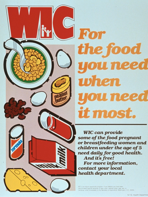<p>White poster with multicolor lettering.  Initial title word in upper left corner of poster, remaining title words on right side of poster.  Caption below title.  Visual image on left side of poster is an illustration of several types of food that can be purchased with WIC coupons, including cereal, eggs, peanut butter, beans, juice, formula, milk, and cheese.  Program statement and publisher information at bottom of poster.</p>
